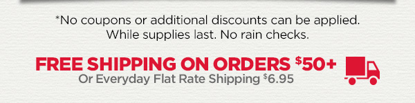 *No coupons or additional discounts can be applied. While supplies last. No rain checks. Free Shipping on orders $50