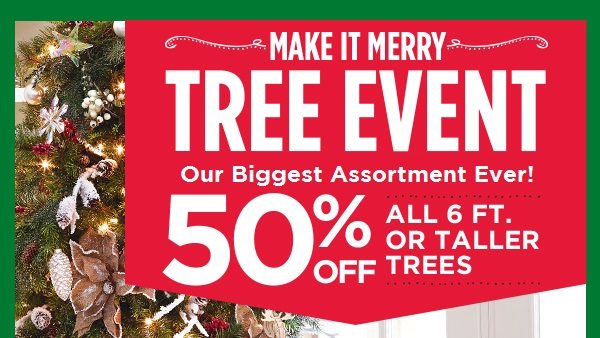 MAKE IT MERRY. TREE EVENT BIGGEST ASSORTMENT. 50% OFF ALL 6 FT. OR TALLER TREES
