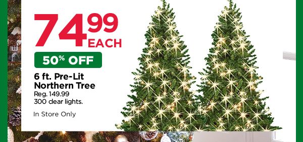 $74.99 EACH. 50% OFF 6 FT. PRE-LIT NORTHERN TREE