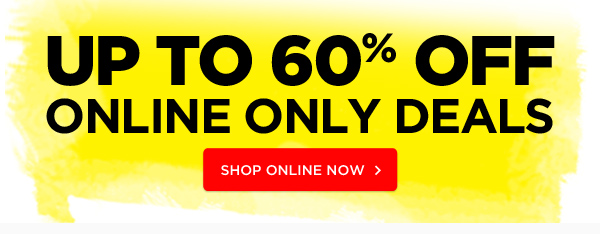 UP TO 60% OFF ONLINE ONLY DEALS